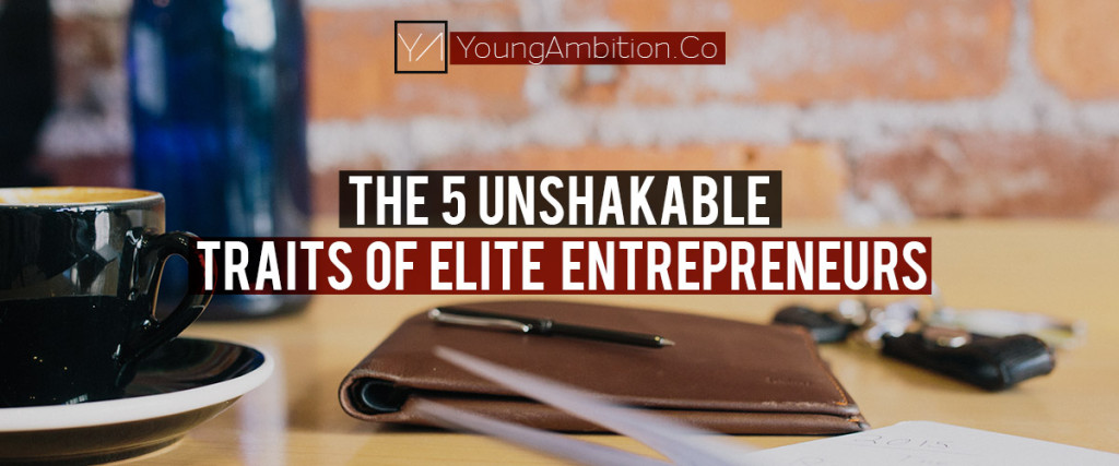 Young-Ambition-THE-5-UNSHAKABLE-TRAITS-OF-ELITE-ENTREPRENEURS