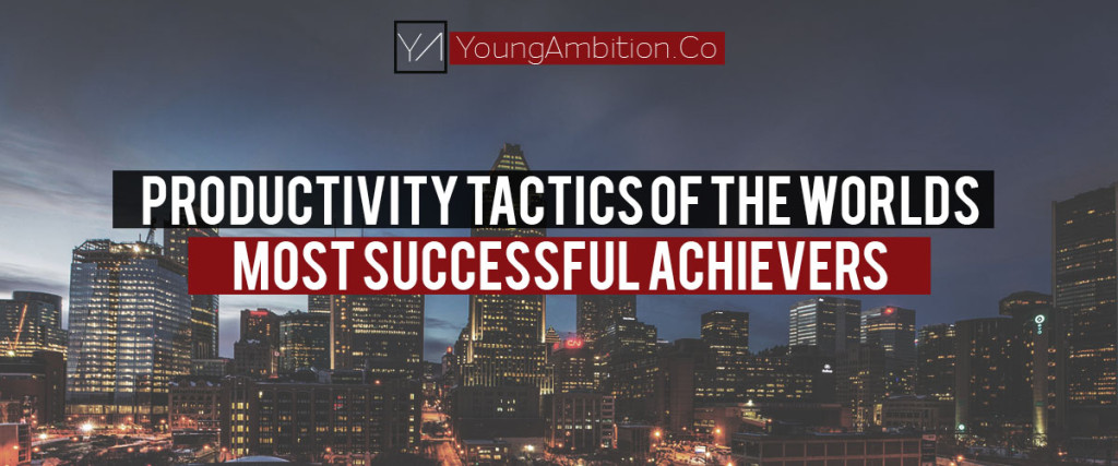 Young Ambition PRODUCTIVITY TACTICS OF THE WORLDS MOST SUCCESSFUL ACHIEVERS